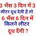 3 भैंस 3 दिन में 3 लीटर दूध देती हैं तो 6 भैंस 6 दिन में कितने लीटर दूध देंगी ?