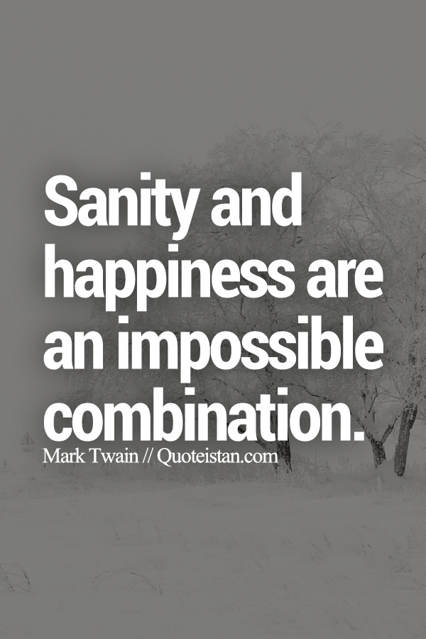 Sanity and happiness are an impossible combination.