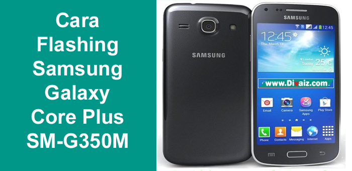 Cara Flashing Samsung Galaxy Core Plus SM-G350 Sukses 100%