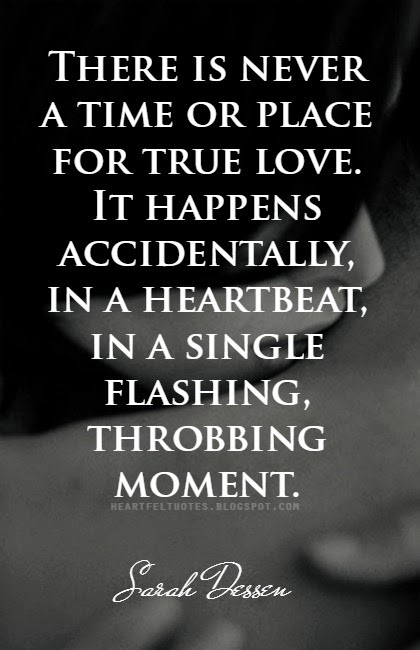 There Is Never A Time Or Place For True Love. It Happens Accidentally, In A  Heartbeat, In A Single Flashing, Throbbing Moment. U2014Sarah Dessen