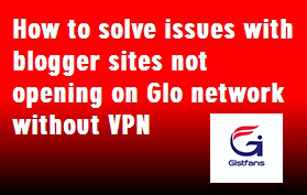 (Solutions) How to solve issues with blogger sites not opening on Glo network without VPN