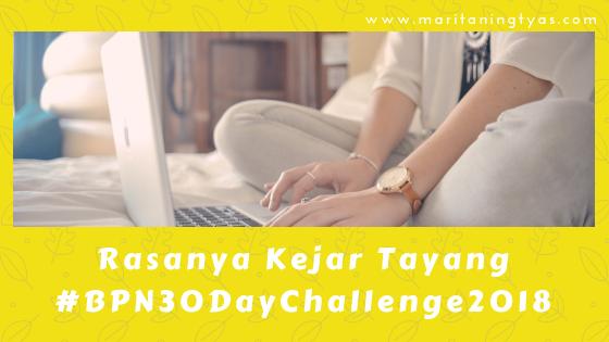 Rasanya Kejar Tayang #BPN30DayChallenge2018