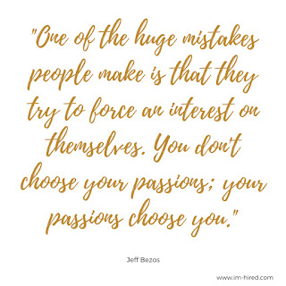"""Quote - """"One of the huge mistakes people make is that they try to force an interest on themselves. You don't choose your passions; your passions choose you.""""   - Jeff Bezos"""