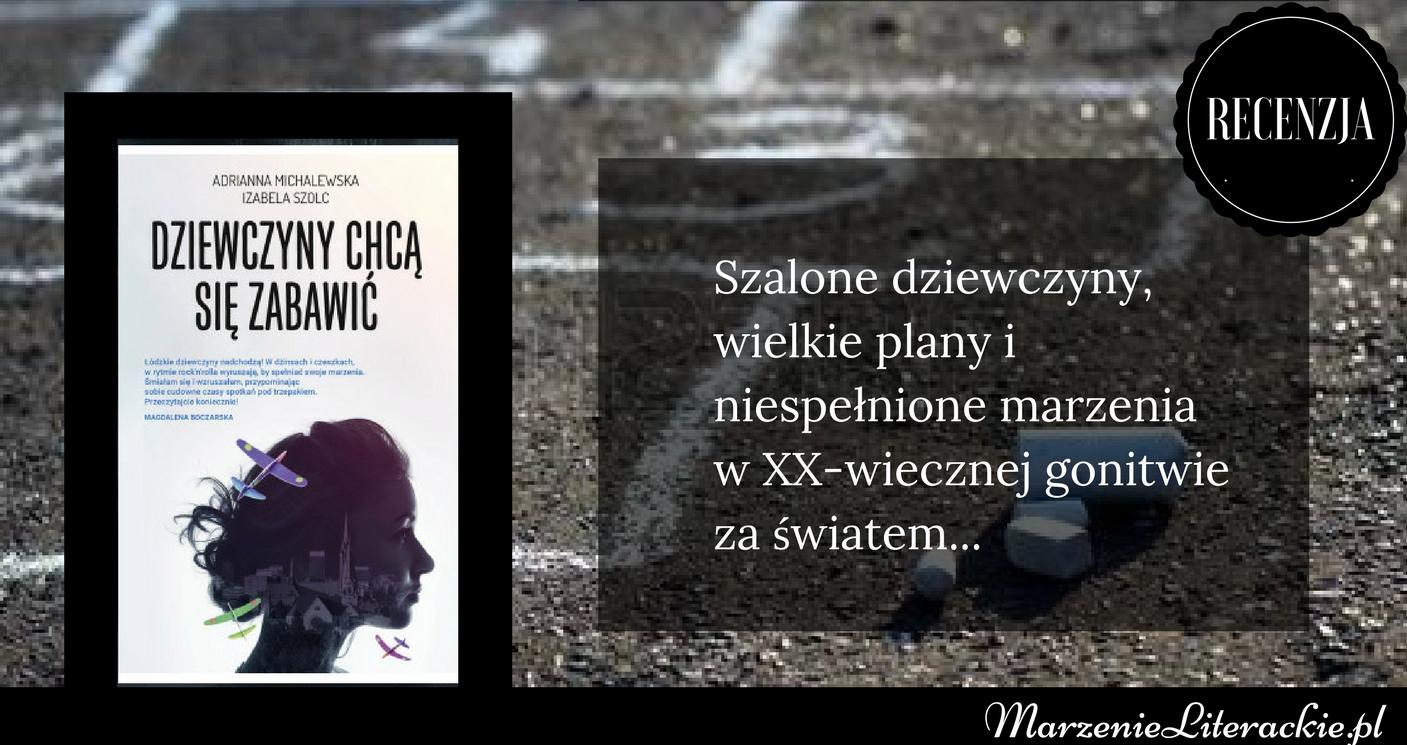 Adrianna Michalewska, Izabela Szolc - Dziewczyny chcą się zabawić | Szalone dziewczyny, wielkie plany i niespełnione marzenia w XX-wiecznej gonitwie za światem...