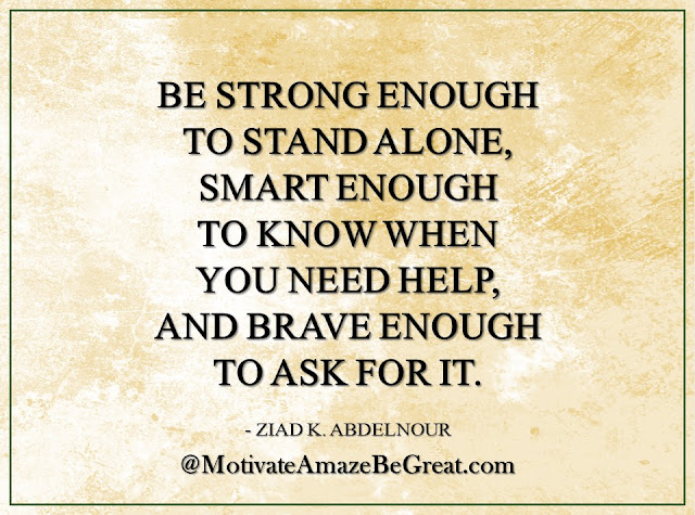 "Inspirational Quotes About Life: ""Be strong enough to stand alone, smart enough to know when you need help, and brave enough to ask for it."" - Ziad K. Abdelnour"