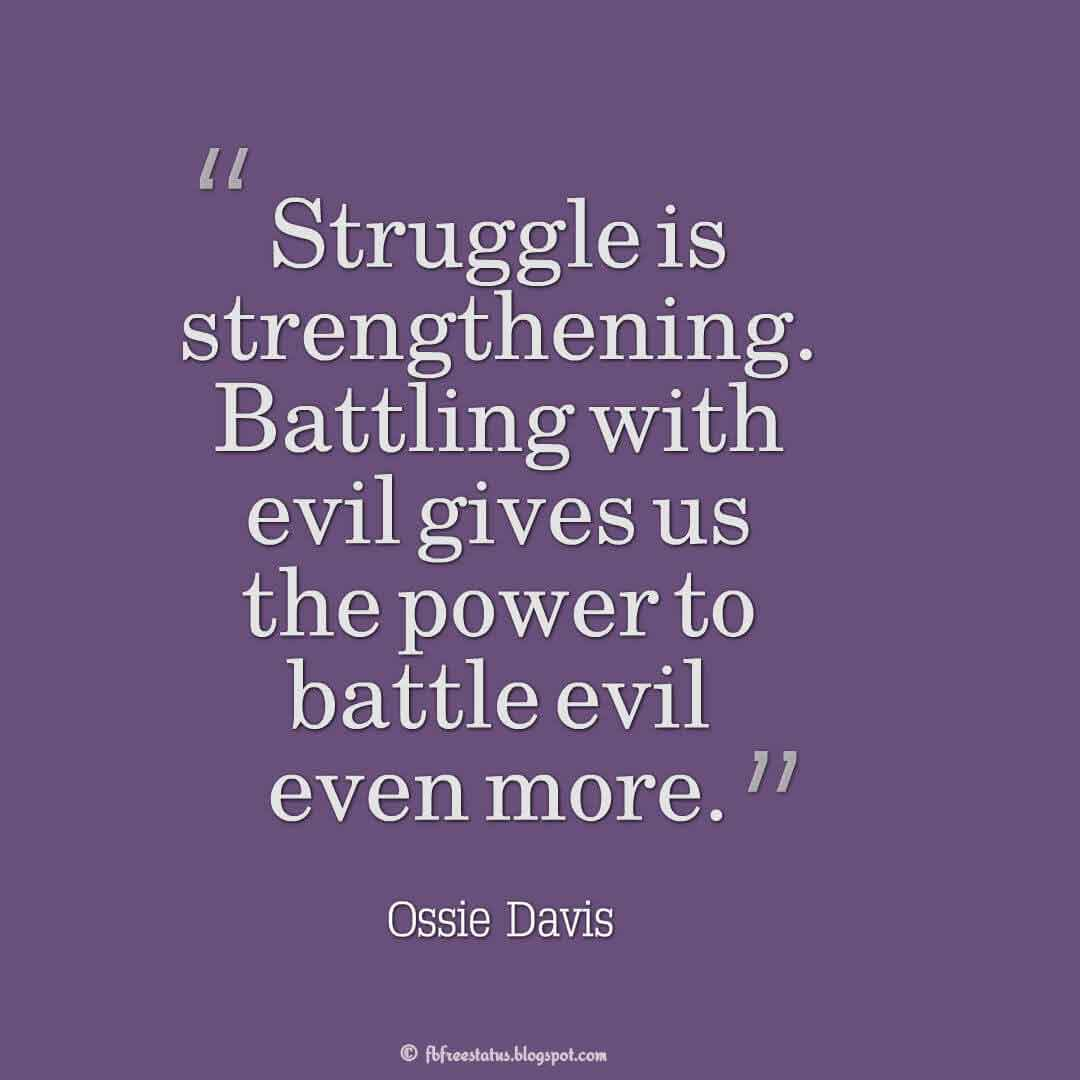 """""""Struggle is strengthening. Battling with evil gives us the power to battle evil even more."""" ? Ossie Davis Quotes About struggle"""