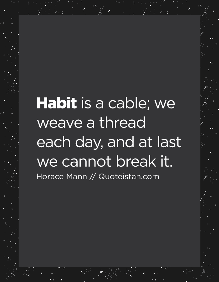 Habit is a cable; we weave a thread each day, and at last we cannot break it.