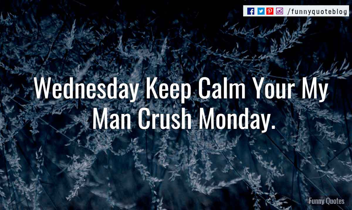 Wednesday Keep Calm Your My Man Crush Monday.