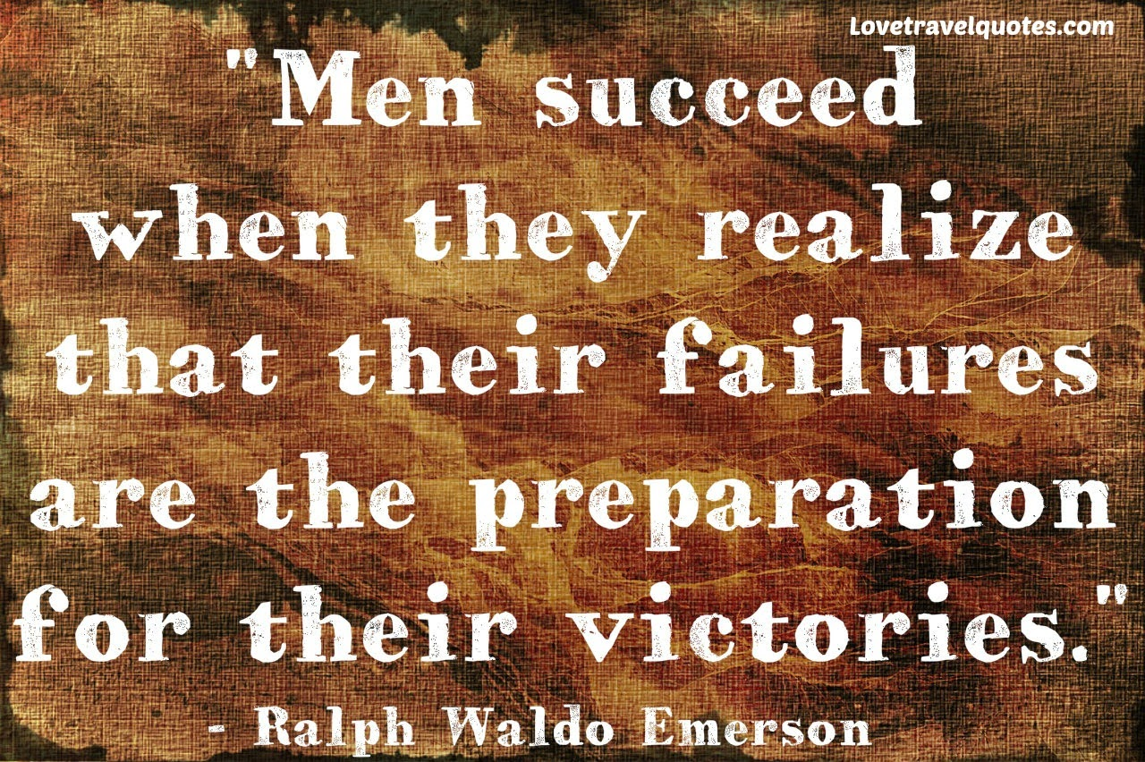 men succeed when they realize that their failures are the preparation for their victories