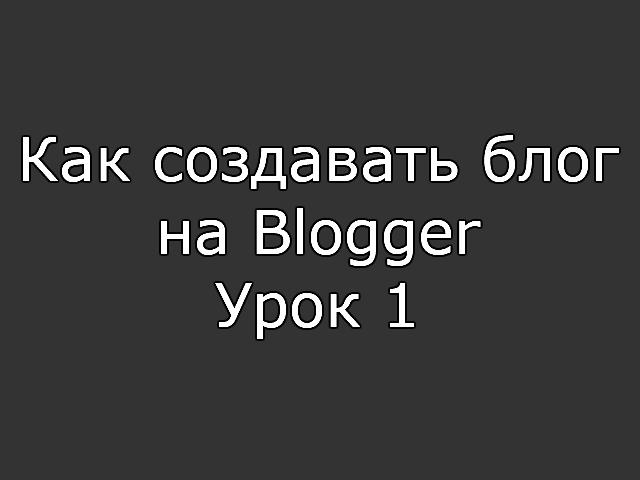 Как создавать блог на Blogger - Урок 1