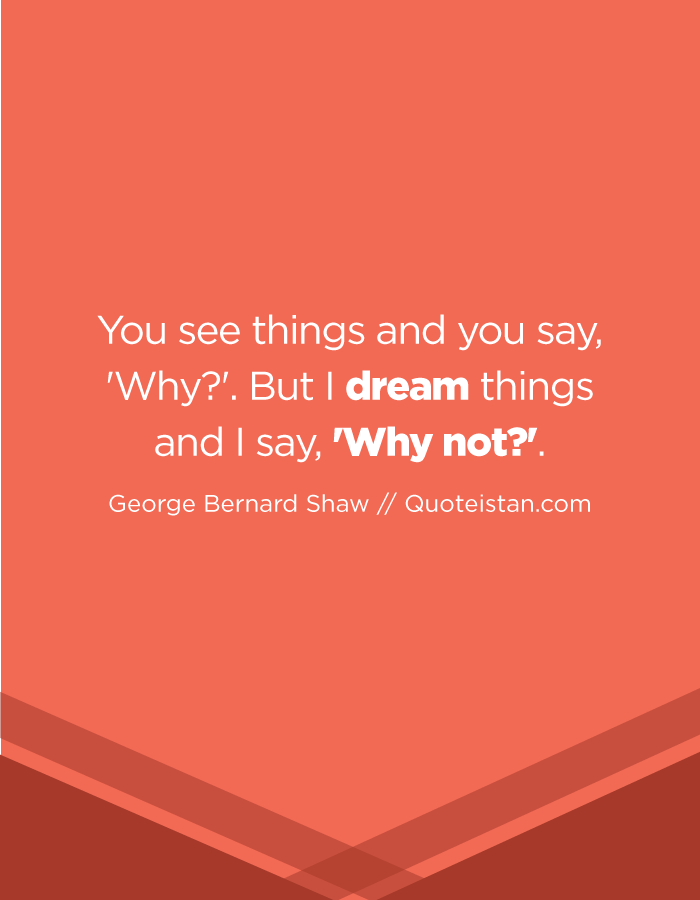 You see things and you say, 'Why?'. But I dream things and I say, 'Why not?'.