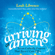 Arriving at Amen: Seven Prayers that Even I can Offer by Leah Libresco