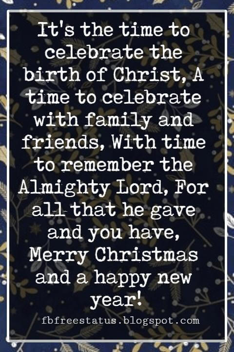 Merry Christmas Greetings Wishes, It's the time to celebrate the birth of Christ, A time to celebrate with family and friends, With time to remember the Almighty Lord, For all that he gave and you have, Merry Christmas and a happy new year!