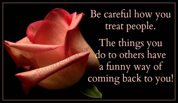 Daveswordsofwisdomcom Be Careful How You Treat Others