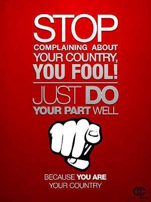 stop complaining about your country, you fool! Just do your part well. Because YOU ARE your country