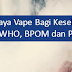 Kamu Harus Tahu Bahaya Vape Bagi Kesehatan (Menurut WHO, BPOM dan Para Pakar)