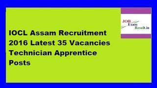 IOCL Assam Recruitment 2016 Latest 35 Vacancies Technician Apprentice Posts