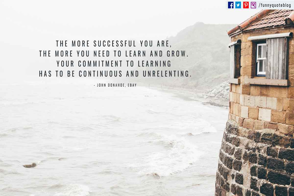 """The more successful you are, the more you need to learn and grow. Your commitment to learning has to be continuous and unrelenting."" - John Donahoe Quote"