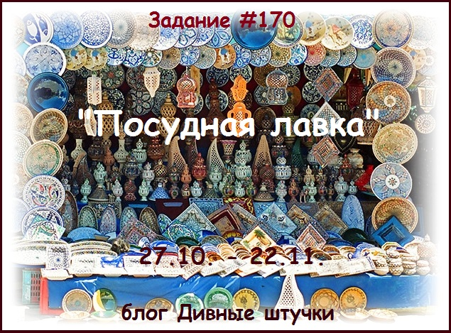 """Задание №170. Рубрика """"Все виды творчества"""", кроме скрапа. Тема - """"Посудная лавка"""", до 22.11."""