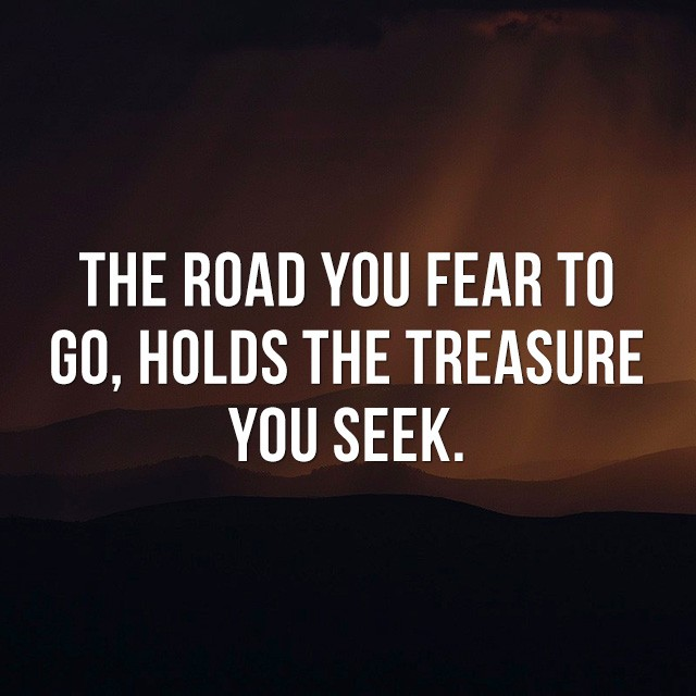 The road you fear to go, holds the treasure you seek. - Motivational and Inspirational Quotes