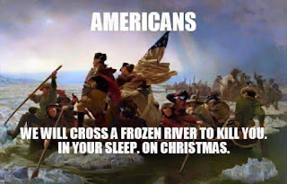 Americans (crossing the Delaware): We will cross a frozen river to kill you in your sleep. On Christmas.