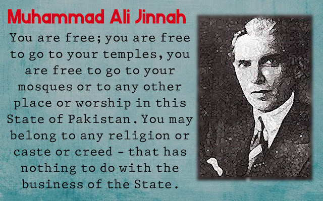 You are free; you are free to go to your temples, you are free to go to your mosques or to any other place or worship in this State of Pakistan. You may belong to any religion or caste or creed - that has nothing to do with the business of the State.