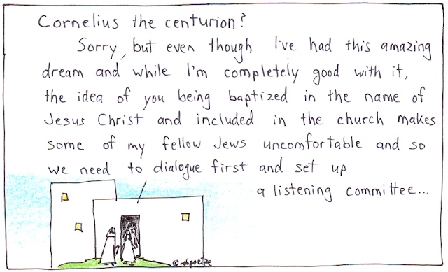 "Picture of house with two men outside. Man in doorway says, ""Cornelius the centurion? Sorry, but even though I've had this amazing dream and while I'm completely good with it, the idea of you being baptized in the name of Jesus Christ and included in the church makes some of my fellow Jews uncomfortable and so we need to dialogue first and set up a listening committee..."". Cartoon by rob goetze."