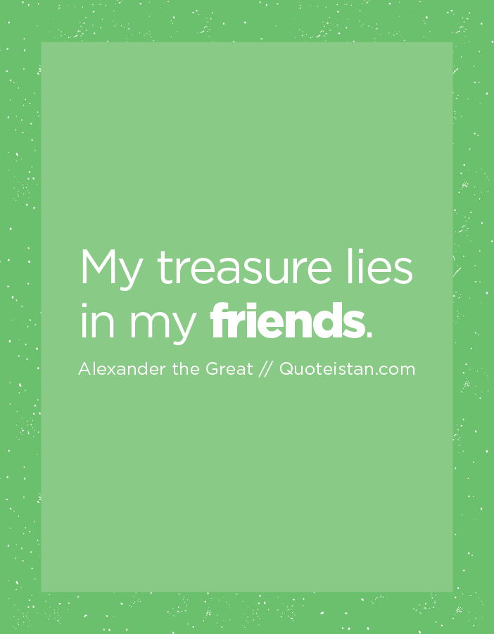 My treasure lies in my friends.