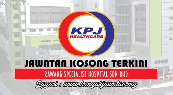 Jawatan Kosong Terkini 2017 di Rawang Specialist Hospital Sdn Bhd