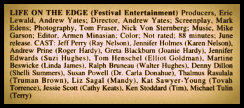 "Utilitarian, but somewhat validating, credits information on the lost ""cult comedy"" LIFE ON THE EDGE (1992), published in the 1993 edition of Screen World, edited by John A. Willis"