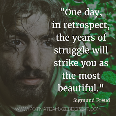 "40 Most Powerful Quotes and Famous Sayings In History: ""One day, in retrospect, the years of struggle will strike you as the most beautiful."" - Sigmund Freud"