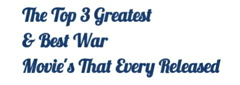The Top 3 Greatest & Best War Movie's That Every Released