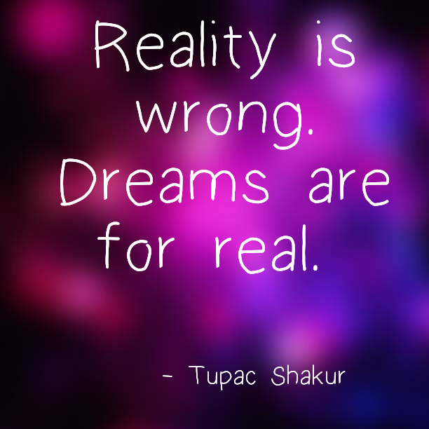 Reality is wrong. Dreams are for real. - Tupac Shakur