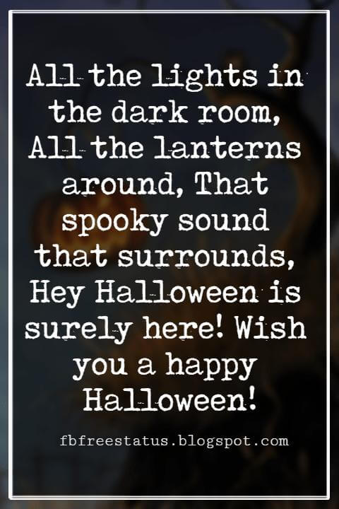 Happy Halloween Greetings Messages For Card, All the lights in the dark room, All the lanterns around, That spooky sound that surrounds, Hey Halloween is surely here! Wish you a happy Halloween!
