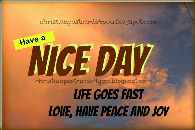 Have a Nice Day with love, peace and joy. Christian postcards free cards for sharing. Free images of nice day to my facebook friends. Good wishes. life quotes.