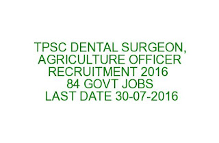 TPSC DENTAL SURGEON, AGRICULTURE OFFICER RECRUITMENT 2016 84 GOVT JOBS LAST DATE 30-07-2016