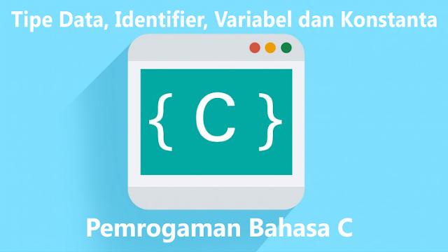 Tipe Data, Identifier, Variabel dan Konstanta Dalam Pemrogaman Bahasa C