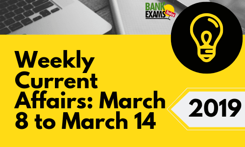 Weekly Current Affairs: March 8 to March 14 2019