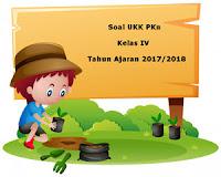 Soal UKK / UAS PKn Kelas 4 Semester 2 Terbaru Tahun Ajaran 2017/2018