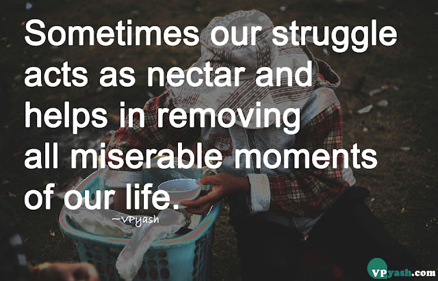 Sometimes our struggle acts as nectar and helps in removing all the miserable moments of our life Inspiring quotes