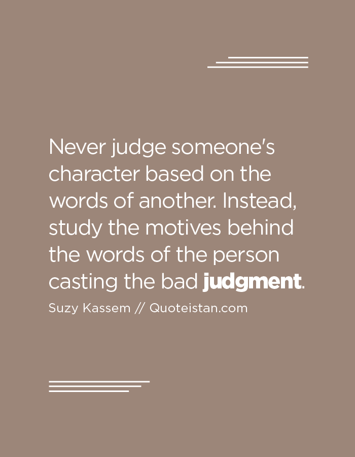 Never judge someone's character based on the words of another. Instead, study the motives behind the words of the person casting the bad judgment.
