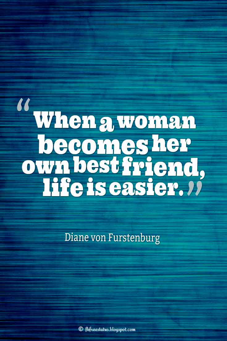 "Inspiring Friendship Quotes, ""When a woman becomes her own best friend, life is easier."" ― Diane von Furstenburg quotes about friendship"