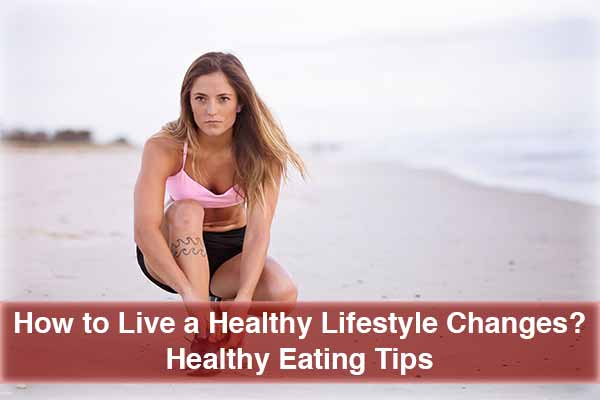 Healthy-Lifestyle-Changes; Healthy-Eating-Tips; Living-a-Healthy-Lifestyle; Healthy-Foods-to-Eat; Weight-Loss-Exercise