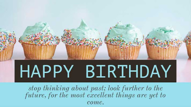 stop thinking about past; look further to the future, for the most excellent things are yet to come. Happy Birthday!!!
