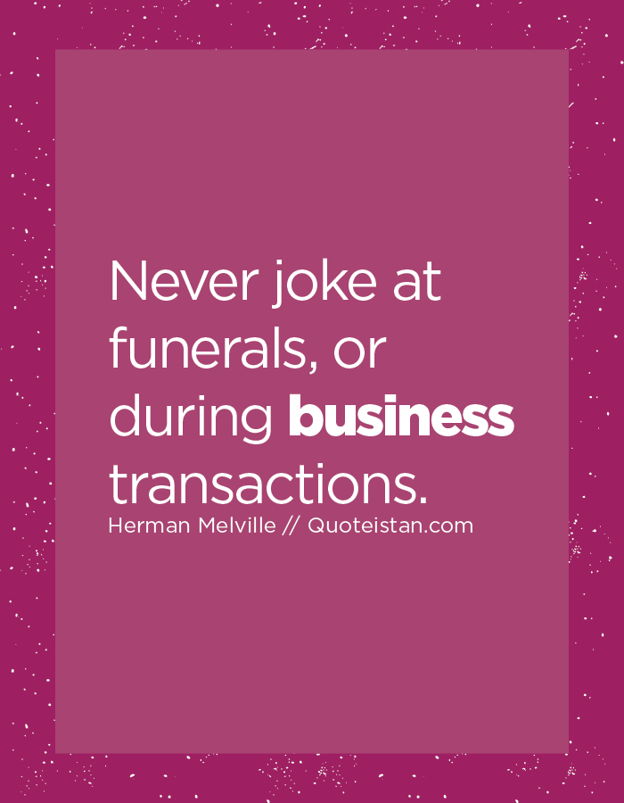 Never joke at funerals, or during business transactions.