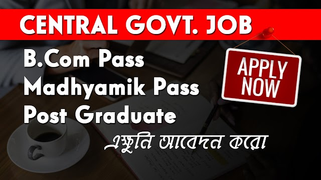Central Govt. Job - Madhyamik Pass, B.Com Pass and Post Graduate Candidates Can Apply