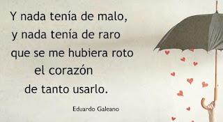 """""""Y nada tenía de malo, y nada tenía de raro, que se me hubiera roto el corazón, de tanto usarlo."""" Eduardo Galeano"""