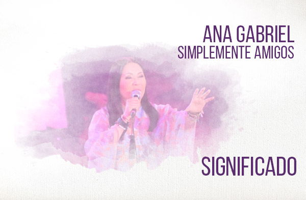 Simplemente Amigos significado de la canción Ana Gabriel.