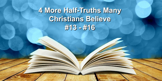 4 More Half-Truths Many Christians Believe (#13-16)
