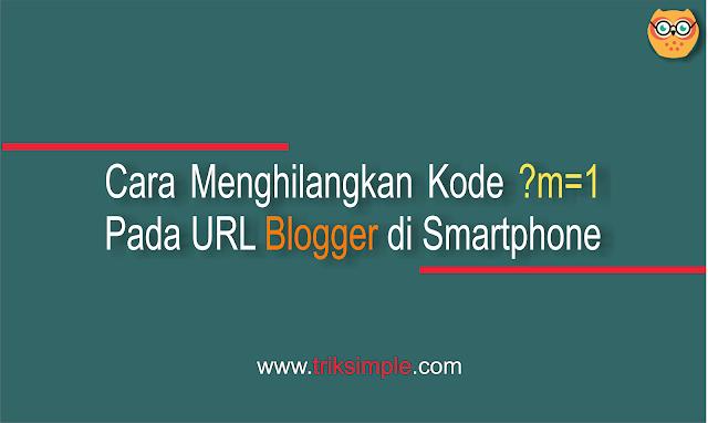 Cara Menghilangkan Kode ?m=1 Pada URL Blogger di Smartphone